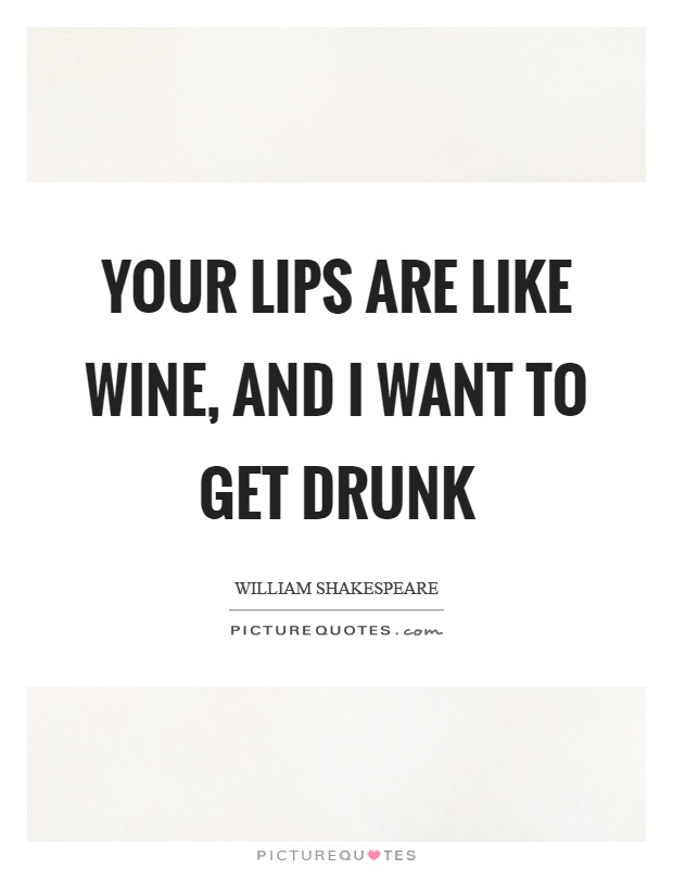 Your lips are like wine, and I want to get drunk Picture Quote #1