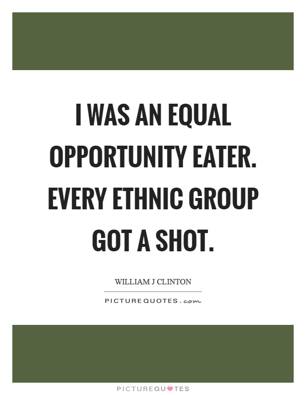 I was an equal opportunity eater. Every ethnic group got a shot Picture Quote #1