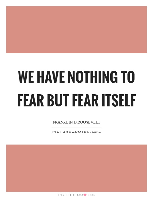 "we have nothing to fear but fear itself Jonathan, come home you have nothing to fear but fear itself by webmaster admin - april 9, 2018 1 1073 ""the only thing we have to fear is fear itself."