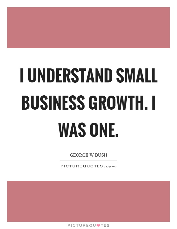 I understand small business growth. I was one Picture Quote #1