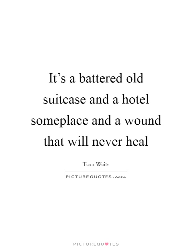 It's a battered old suitcase and a hotel someplace and a wound that will never heal Picture Quote #1