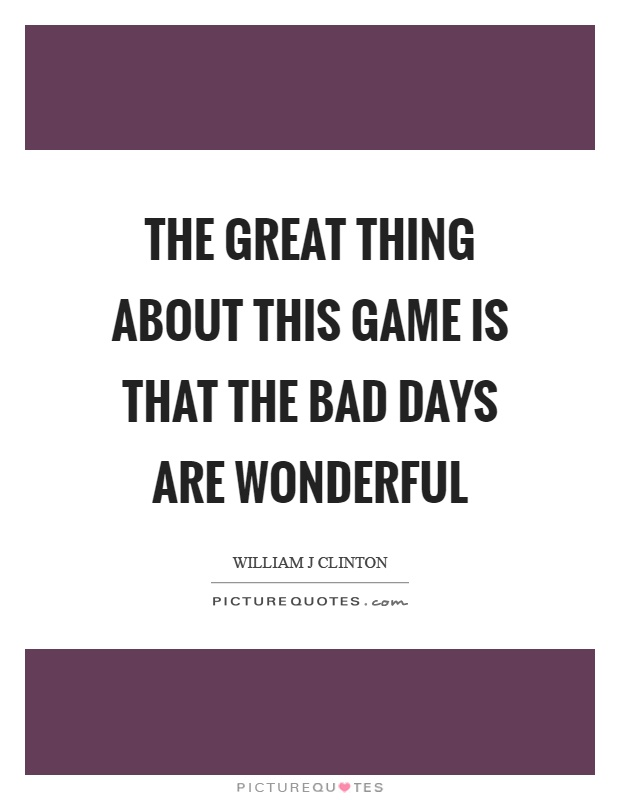 The great thing about this game is that the bad days are wonderful Picture Quote #1