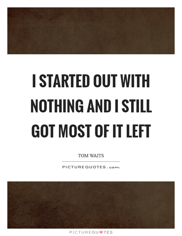 I started out with nothing and I still got most of it left Picture Quote #1