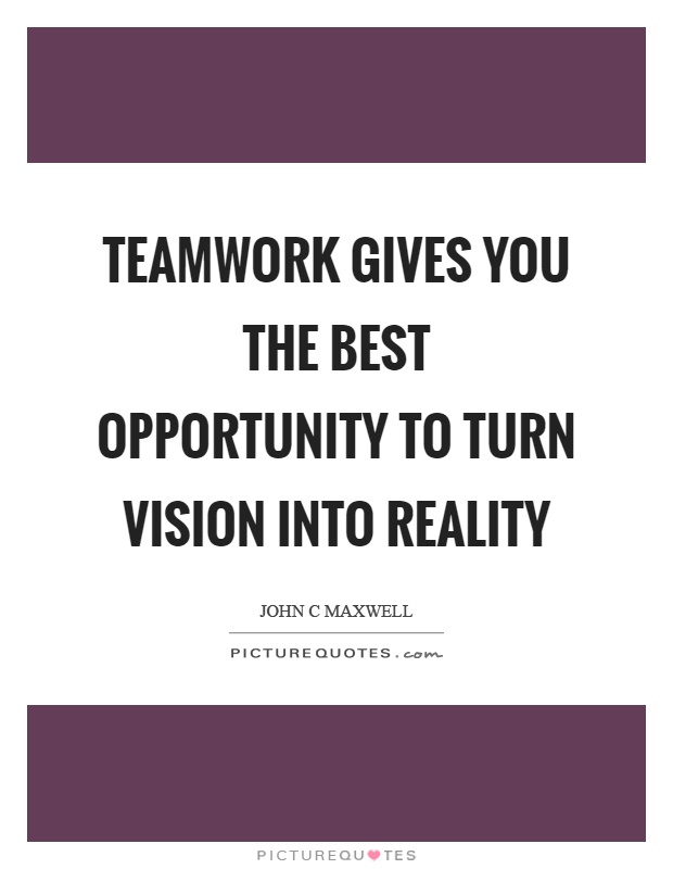 Teamwork gives you the best opportunity to turn vision into reality Picture Quote #1