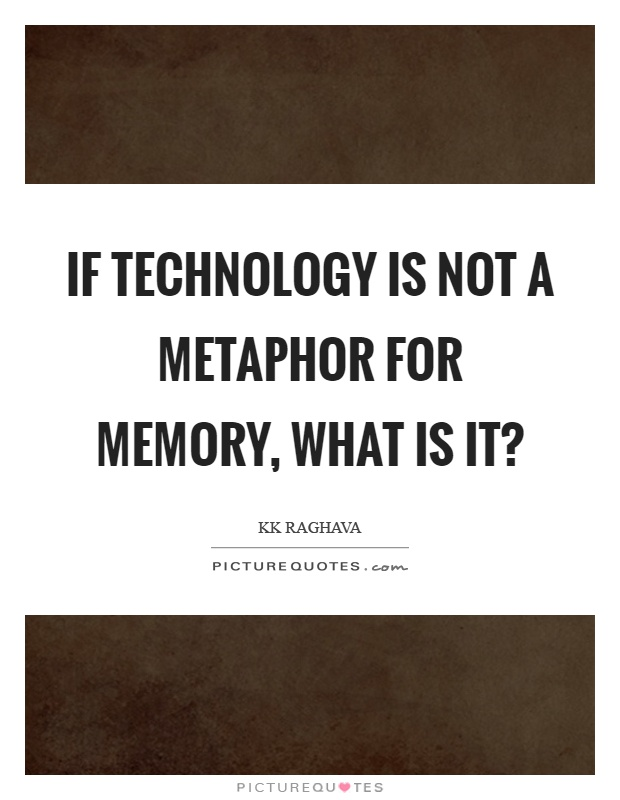 If technology is not a metaphor for memory, what is it? Picture Quote #1