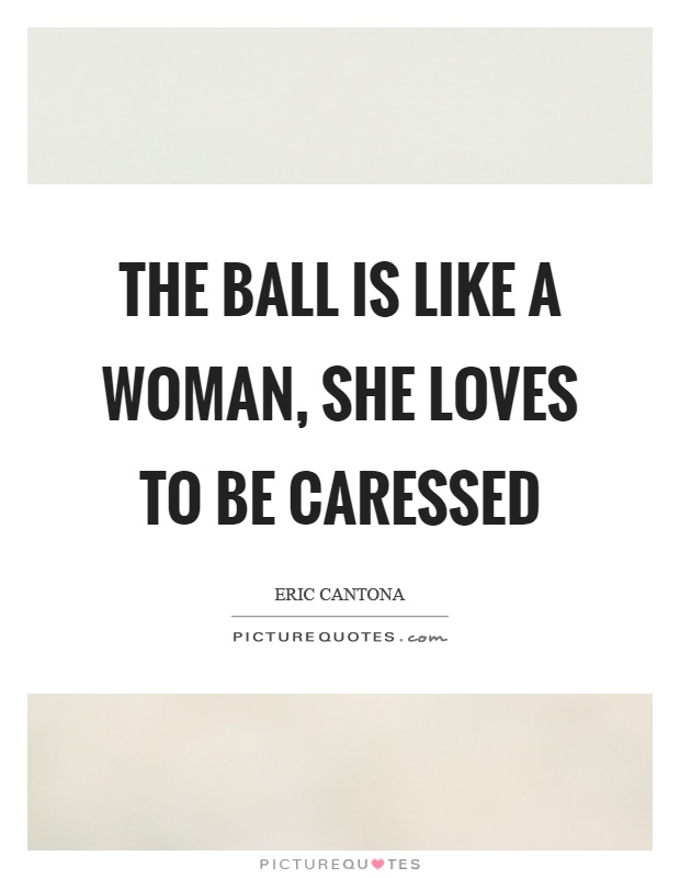 The ball is like a woman, she loves to be caressed Picture Quote #1