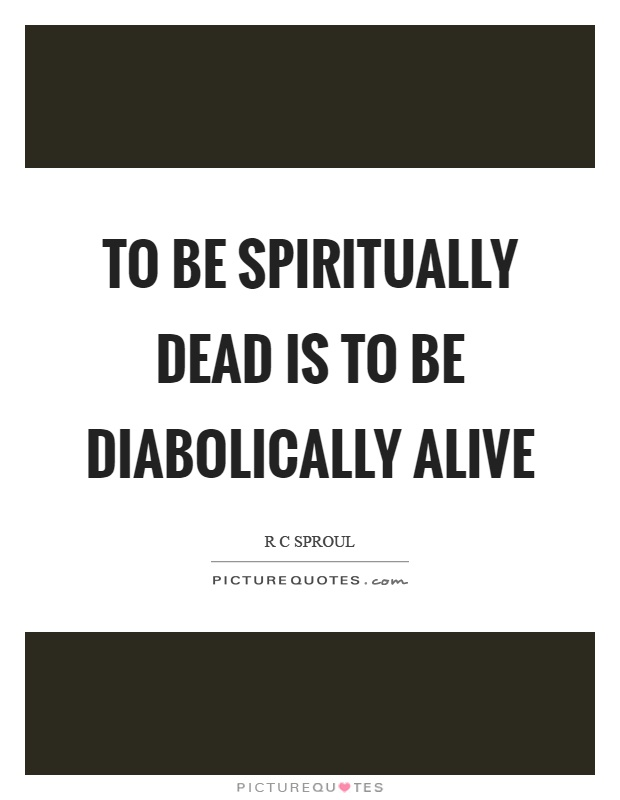 To be spiritually dead is to be diabolically alive Picture Quote #1