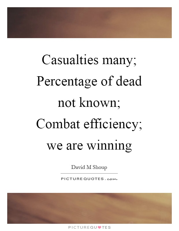 Casualties many; Percentage of dead not known; Combat efficiency; we are winning Picture Quote #1