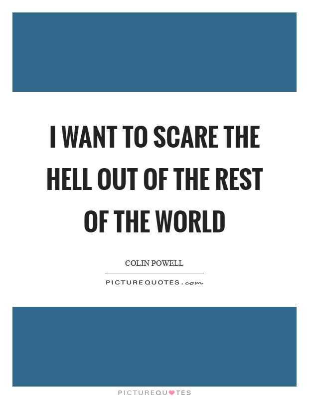 I want to scare the hell out of the rest of the world Picture Quote #1