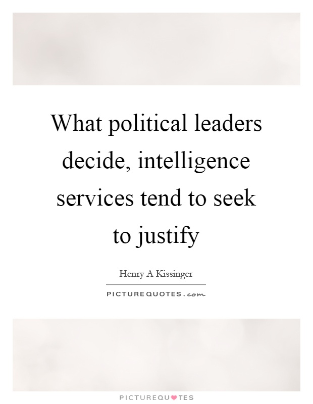 What political leaders decide, intelligence services tend to seek to justify Picture Quote #1