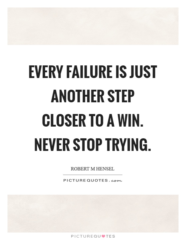 Every failure is just another step closer to a win. Never stop trying Picture Quote #1
