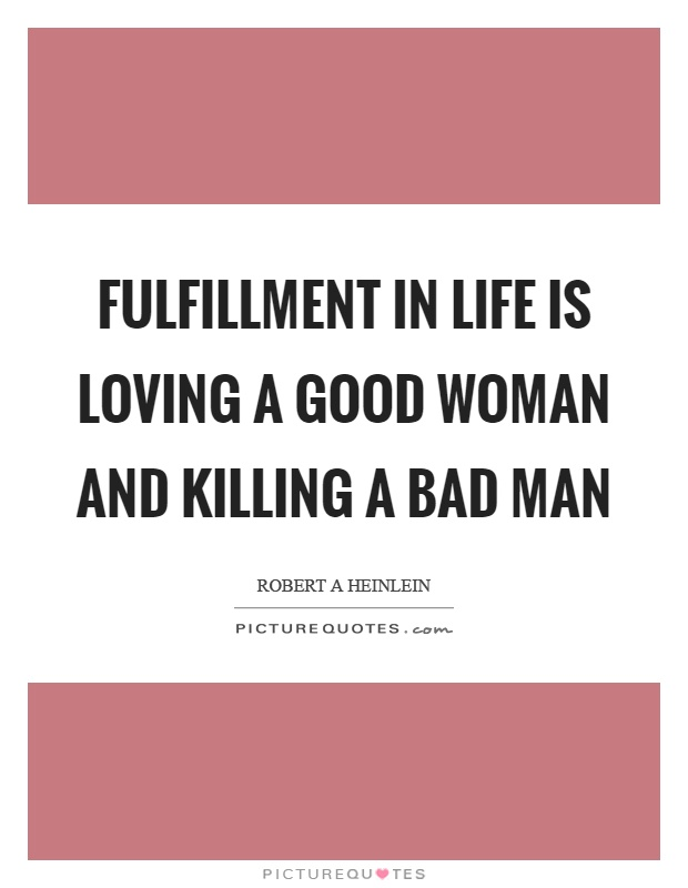 Fulfillment in life is loving a good woman and killing a bad man Picture Quote #1