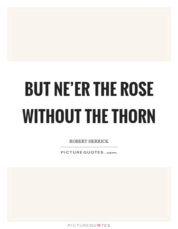 But ne'er the rose without the thorn Picture Quote #1