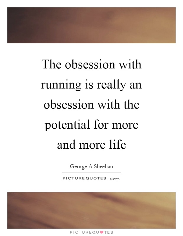 The obsession with running is really an obsession with the potential for more and more life Picture Quote #1