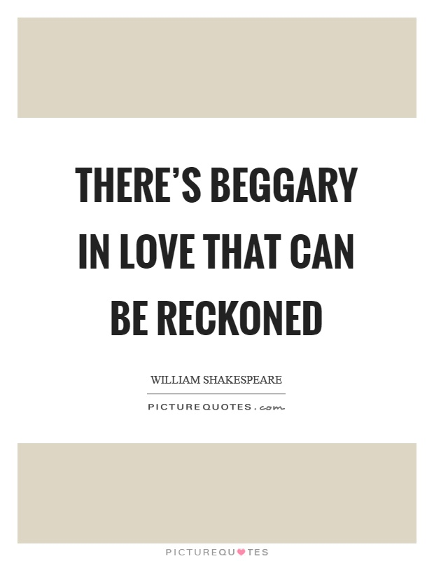 There's beggary in love that can be reckoned Picture Quote #1