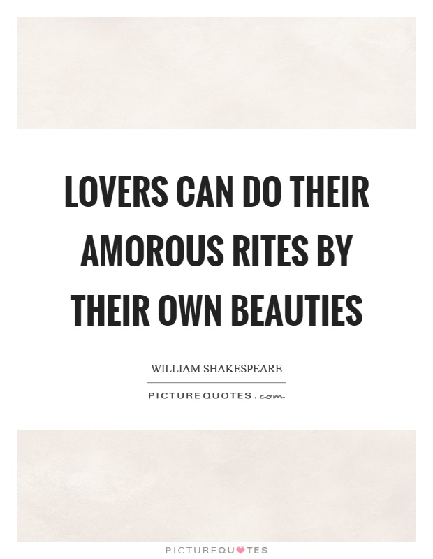 Lovers can do their amorous rites by their own beauties Picture Quote #1