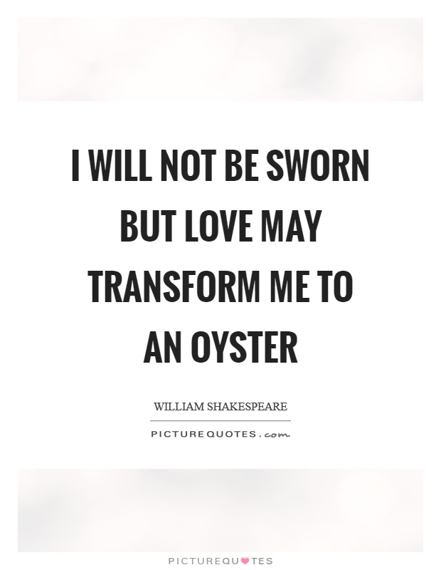 I will not be sworn but love may transform me to an oyster Picture Quote #1