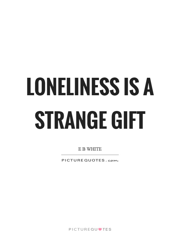 Loneliness is a strange gift Picture Quote #1