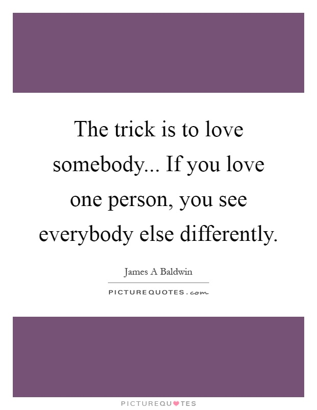 The trick is to love somebody... If you love one person, you see everybody else differently Picture Quote #1