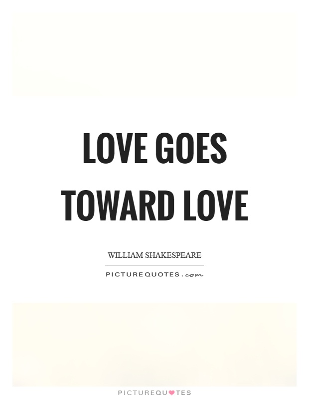 Love goes toward love Picture Quote #1