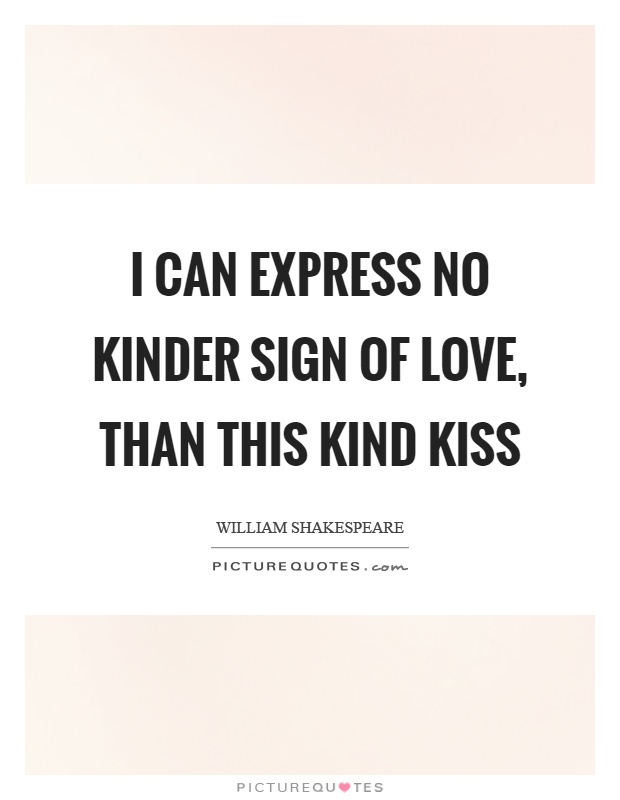 I can express no kinder sign of love, than this kind kiss Picture Quote #1