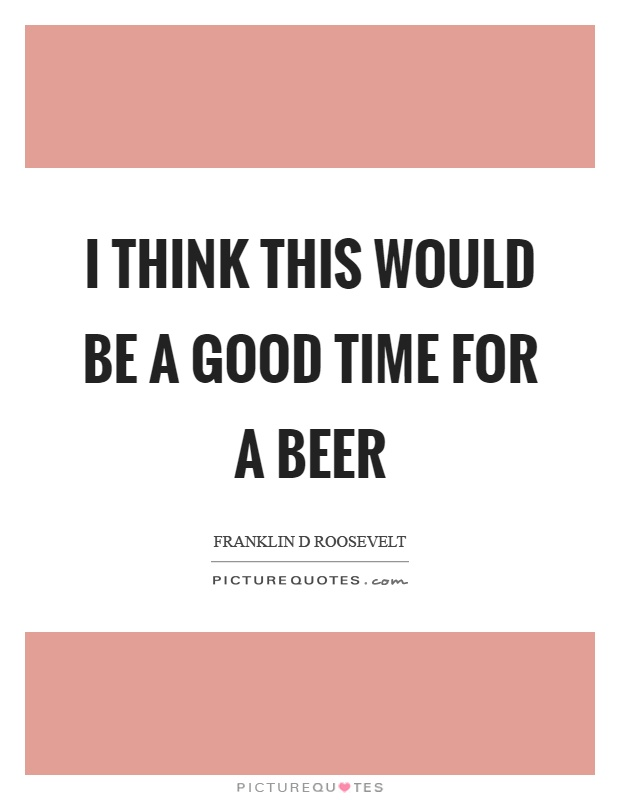I think this would be a good time for a beer Picture Quote #1