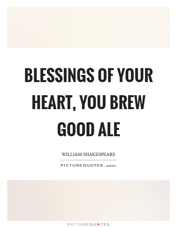 Blessings of your heart, you brew good ale Picture Quote #1