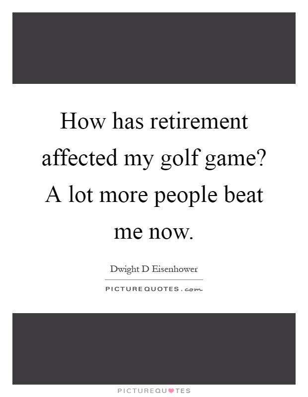 How has retirement affected my golf game? A lot more people beat me now Picture Quote #1