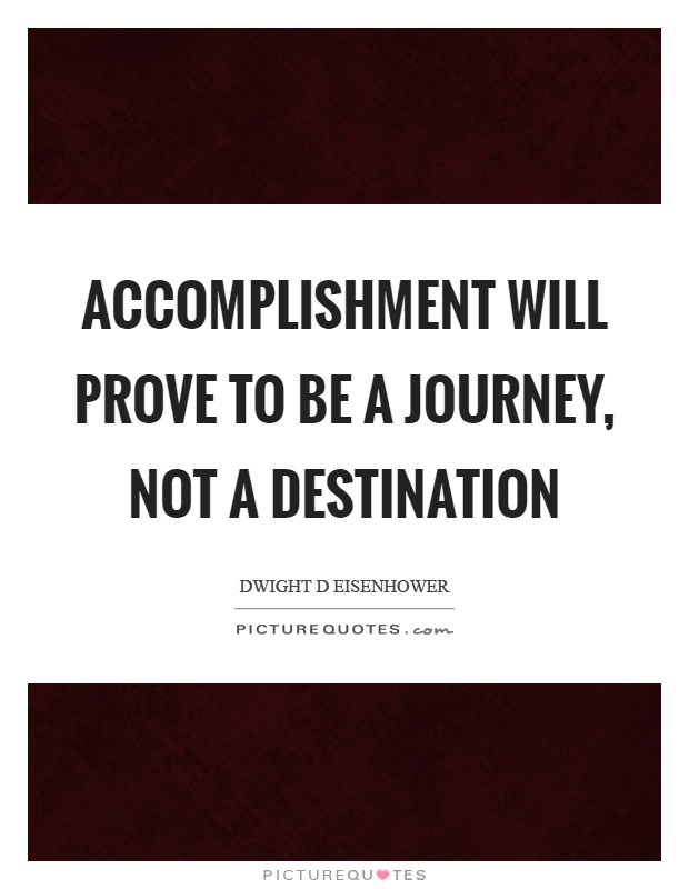 Accomplishment will prove to be a journey, not a destination Picture Quote #1