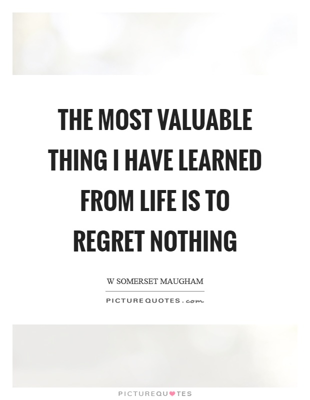 The most valuable thing I have learned from life is to regret nothing Picture Quote #1
