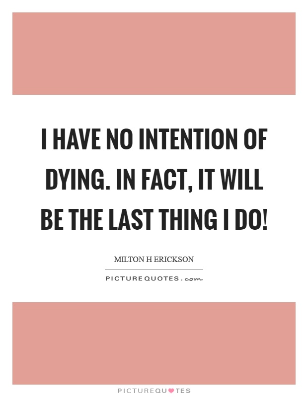 I have no intention of dying. In fact, it will be the last thing I do! Picture Quote #1