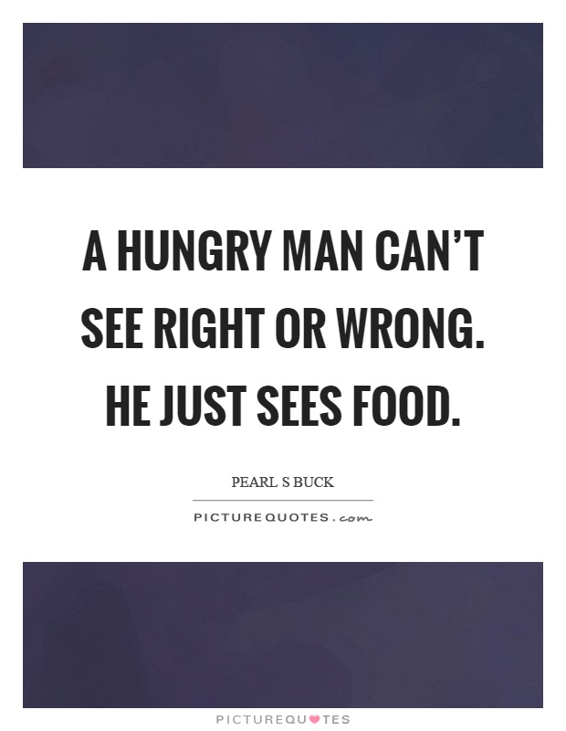 A hungry man can't see right or wrong. He just sees food Picture Quote #1