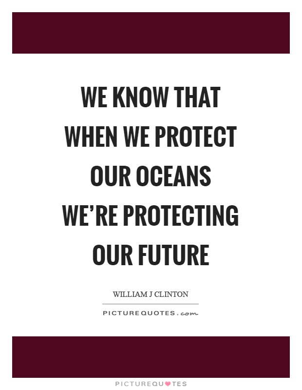 We know that when we protect our oceans we're protecting our future Picture Quote #1