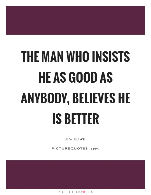 The man who insists he as good as anybody, believes he is better Picture Quote #1