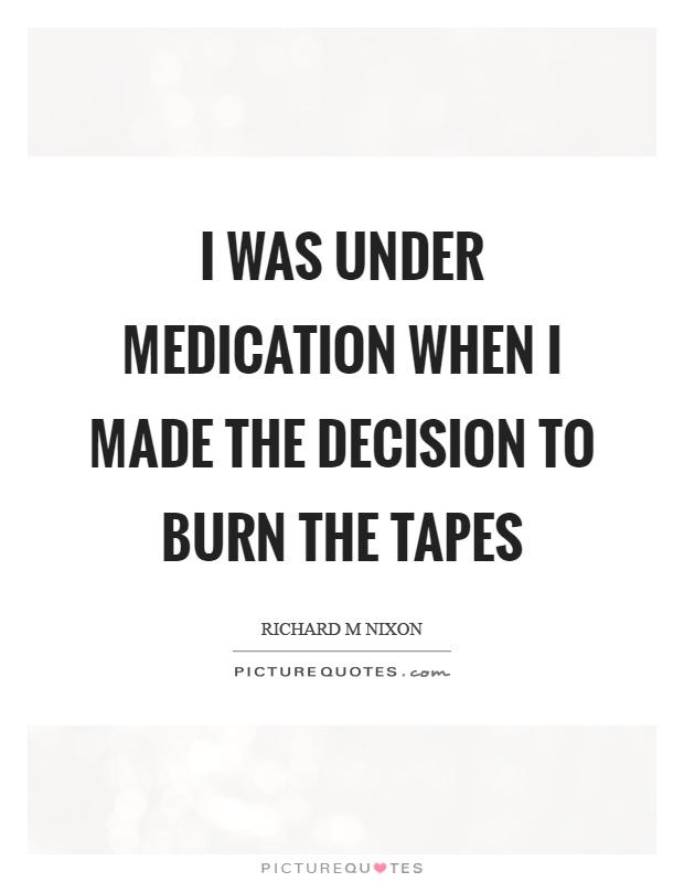 I was under medication when I made the decision to burn the tapes Picture Quote #1