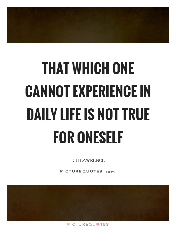 That which one cannot experience in daily life is not true for oneself Picture Quote #1