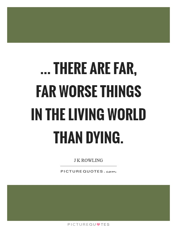... there are far, far worse things in the living world than dying Picture Quote #1