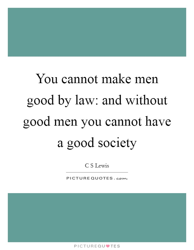 You cannot make men good by law: and without good men you cannot have a good society Picture Quote #1