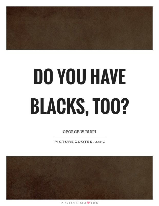 Do you have blacks, too? Picture Quote #1