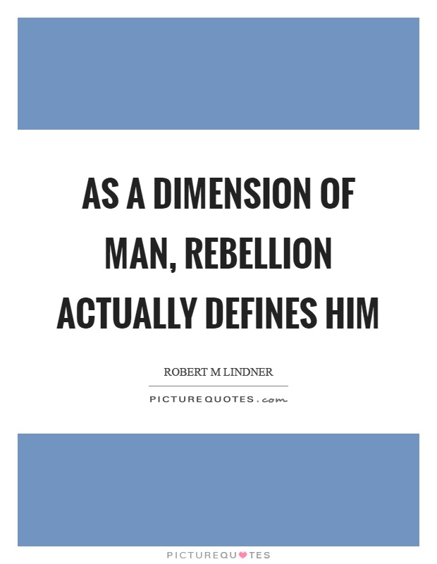 As a dimension of man, rebellion actually defines him Picture Quote #1