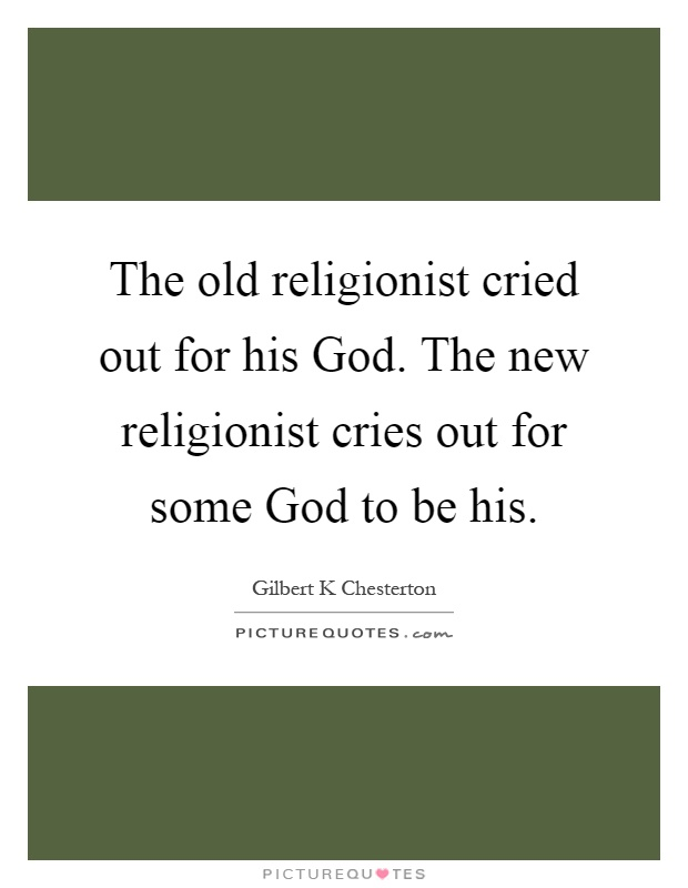 The old religionist cried out for his God. The new religionist cries out for some God to be his Picture Quote #1