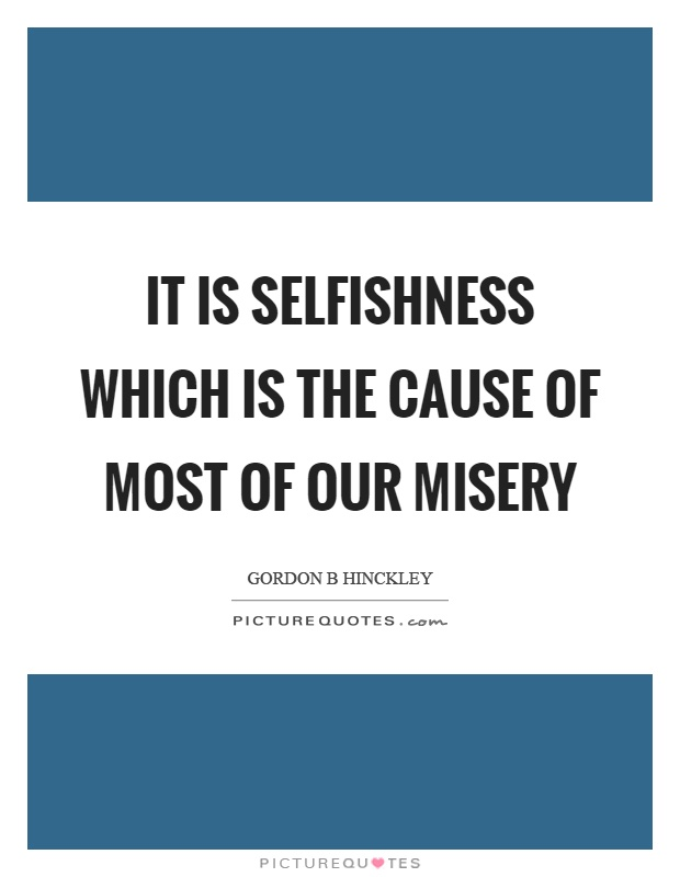 It is selfishness which is the cause of most of our misery Picture Quote #1
