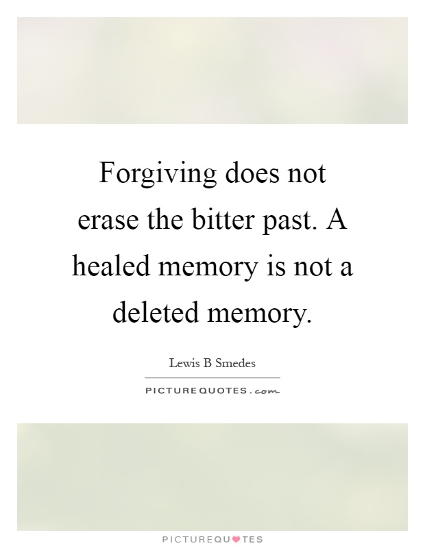 Forgiving does not erase the bitter past. A healed memory is not a deleted memory Picture Quote #1