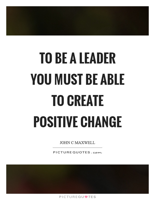 To be a leader you must be able to create positive change Picture Quote #1