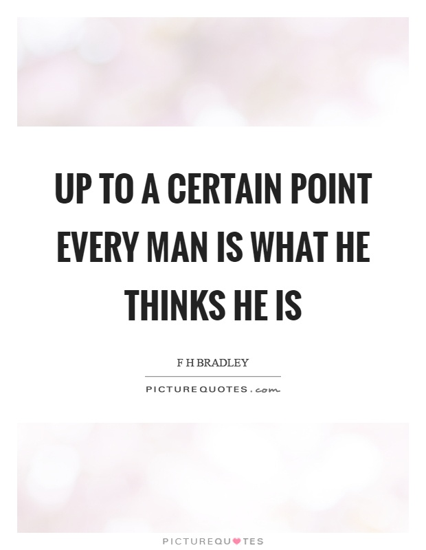 Up to a certain point every man is what he thinks he is Picture Quote #1