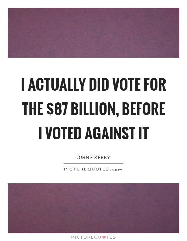 I actually did vote for the $87 billion, before I voted against it Picture Quote #1
