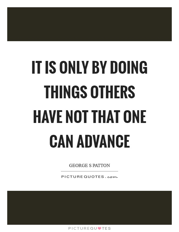 It is only by doing things others have not that one can advance Picture Quote #1