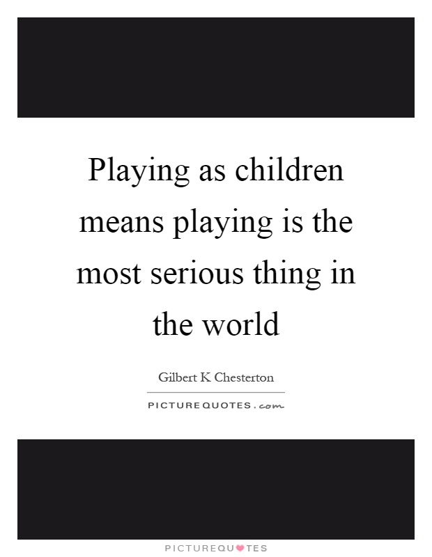 Playing as children means playing is the most serious thing in the world Picture Quote #1