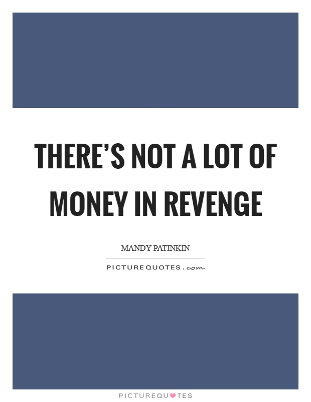 There's not a lot of money in revenge Picture Quote #1