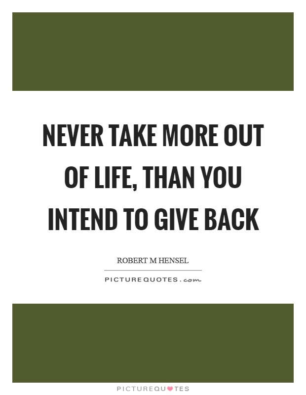 Never take more out of life, than you intend to give back Picture Quote #1
